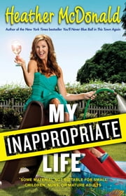 My Inappropriate Life - Some Material May Not Be Suitable for Small Children, Nuns, or Mature Adults ebook by Heather McDonald