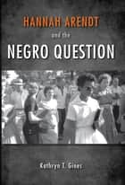 Hannah Arendt and the Negro Question ebook by Kathryn T. Gines