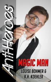 Magic Man (Anti-Heroes Book V) ebook by Louise Bohmer,K.H. Koehler