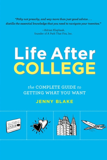 Life After College - The Complete Guide to Getting What You Want ebook by Jenny Blake
