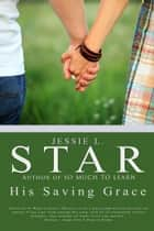 His Saving Grace ebook by Jessie L. Star