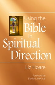 Using the Bible in Spiritual Direction ebook by Liz Hoare,Daniel L. Prechtel