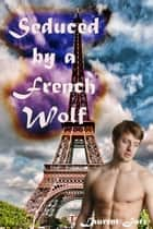 Seduced by a French Werewolf (MM Paranormal Erotic Romance - Gay Werewolf Alpha) ebook by Laurent Jarr