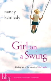 Girl on a Swing - Finding Rest in the Warmth of God's Smile ebook by Nancy Kennedy