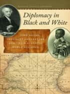 Diplomacy in Black and White - John Adams, Toussaint Louverture, and Their Atlantic World Alliance ebook by Ronald Johnson, Manisha Sinha, Patrick Rael,...