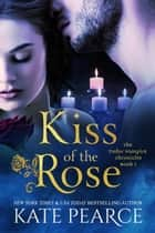 Kiss of the Rose - The Tudor Vampire Chronicles, #1 ebook by Kate Pearce