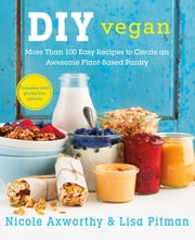DIY Vegan - More Than 100 Easy Recipes to Create an Awesome Plant-Based Pantry ebook by Nicole Axworthy,Lisa Pitman