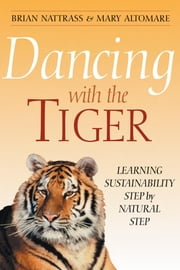 Dancing with the Tiger: Learning Sustainability Step by Natural Step ebook by Nattrass, Brian