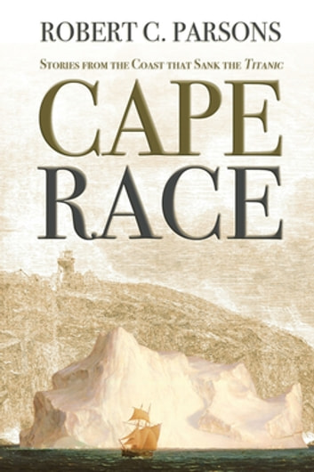 Cape Race - Stories from the Coast that Sank the Titanic 電子書 by Robert C. Parsons