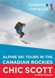 Summits & Icefields 1 - Alpine Ski Tours in the Canadian Rockies ebook by Chic Scott