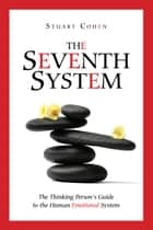 The Seventh System: The Thinking Person's Guide to the Human Emotional System ebook by Stuart Cohen