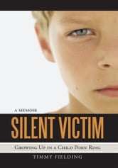 Silent Victim - Growing Up in a Child Porn Ring ebook by Timmy Fielding