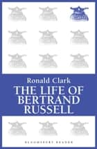 The Life of Bertrand Russell ebook by Ronald Clark