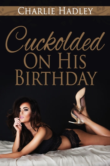 Cuckolded On His Birthday ebook by Charlie Hadley