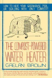 The Compost-Powered Water Heater: How to heat your greenhouse, pool, or buildings with only compost! ebook by Gaelan Brown