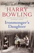 Ironmonger's Daughter - An engrossing saga of family feuds, true love and war ebook by Harry Bowling