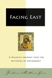 Facing East - A Pilgrim's Journey into the Mysteries o ebook by Frederica Mathewes-Green