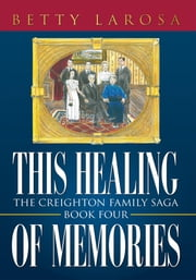 This Healing of Memories - The Creighton Family Saga Book Four ebook by Betty Larosa