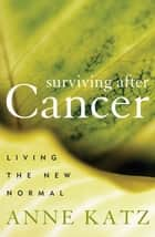 Surviving After Cancer - Living the New Normal ebook by Anne Katz, PhD, RN,...