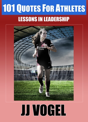 101 Quotes For Athletes - Lessons in Leadership ebook by JJ Vogel