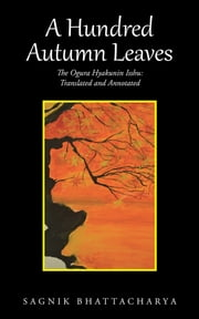 A Hundred Autumn Leaves - The Ogura Hyakunin Isshu: Translated and Annotated ebook by Sagnik Bhattacharya