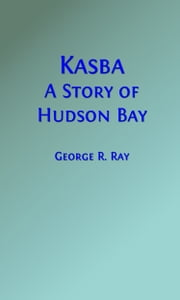 Kasba (Illustrated Edition) - A Story of Hudson Bay ebook by George R. Ray, M.P.P.