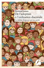 De l'adoption à l'ordination diaconale - Le même Seigneur qui me guide ebook by Bertrand Leroux