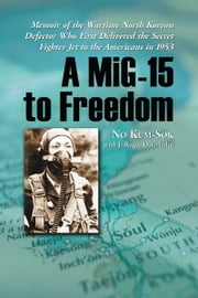 A MiG-15 to Freedom: Memoir of the Wartime North Korean Defector Who First Delivered the Secret Fighter Jet to the Americans in 1953 ebook by No Kum-Sok with J. Roger Osterholm