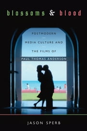Blossoms and Blood - Postmodern Media Culture and the Films of Paul Thomas Anderson ebook by Jason Sperb