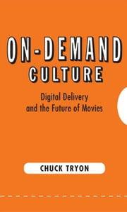 On-Demand Culture: Digital Delivery and the Future of Movies ebook by Tryon, Chuck