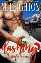 Dashing Through the Snow: A Sexy, Snowy Christmas Tale ebook by M. Leighton