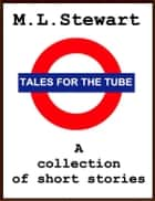 Tales for the Tube. ebook by ML Stewart
