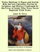 Water Baptism: A Pagan and Jewish Rite but not Christian, Proven by Scripture and History Confirmed by the Lives of Saints Who Were Never Baptized With Water ebook by James H. Moon