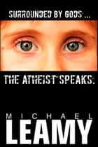 Surrounded by Gods, the Atheist Speaks ebook by Michael Leamy