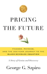 Pricing the Future - Finance, Physics, and the 300-year Journey to the Black-Scholes Equation ebook by George G. Szpiro