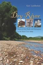 Dry River - Stories of Life, Death, and Redemption on the Santa Cruz ebook by Ken Lamberton