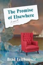 The Promise of Elsewhere - A novel ebook by Brad Leithauser