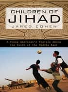 Children of Jihad - A Young American's Travels Among the Youth of the Middle East ebook by Jared Cohen