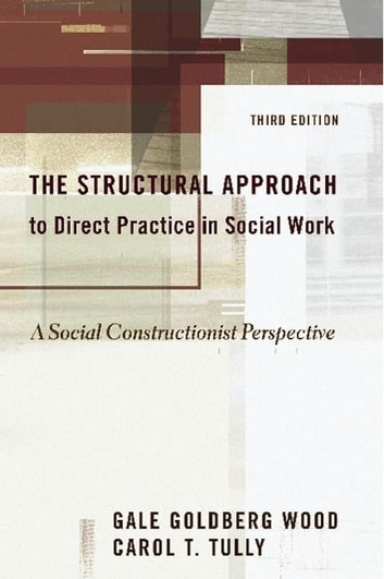 The Structural Approach to Direct Practice in Social Work - A Social Constructionist Perspective ebook by Gale Goldberg Wood,Carol T. Tully