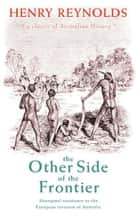 The Other Side of the Frontier: Aboriginal Resistance to the European invasion of Australia ekitaplar by H Reynolds