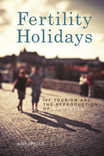 Fertility Holidays - IVF Tourism and the Reproduction of Whiteness ebook by Amy Speier