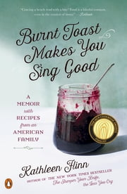 Burnt Toast Makes You Sing Good - A Memoir of Food and Love from an American Midwest Family ebook by Kathleen Flinn