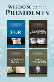 Wisdom of the Presidents - The Wisdom of FDR, The Wisdom of Theodore Roosevelt, The Wisdom of Abraham Lincoln, and The Wisdom of Thomas Jefferson ebook by Philosophical Library