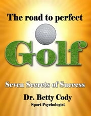 The Road to Perfect Golf: Seven Secrets of Success ebook by Dr. Betty Cody