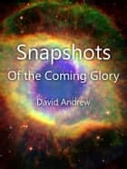 Snapshots: Of the Coming Glory ebook by David Andrew