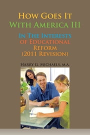 How Goes It With America III - In The Interests of Educational Reform (2011 Revision) ebook by Harry Gael Michaels