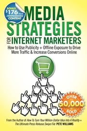 Media Strategies for Internet Marketers: How to Use Publicity + Offline Exposure to Drive More Traffic & Increase Conversions Online ebook by Pete Williams