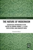 The Nature of Modernism - Ecocritical Approaches to the Poetry of Edward Thomas, T. S. Eliot, Edith Sitwell and Charlotte Mew eBook by Elizabeth Black