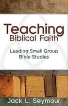 Teaching Biblical Faith - Leading Small Group Bible Studies ebook by Jack L. Seymour