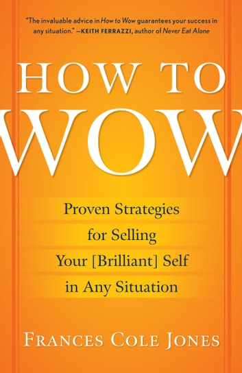 How to Wow - Proven Strategies for Presenting Your Ideas, Persuading Your Audience, and Perfecting Your Image ebook by Frances Cole Jones